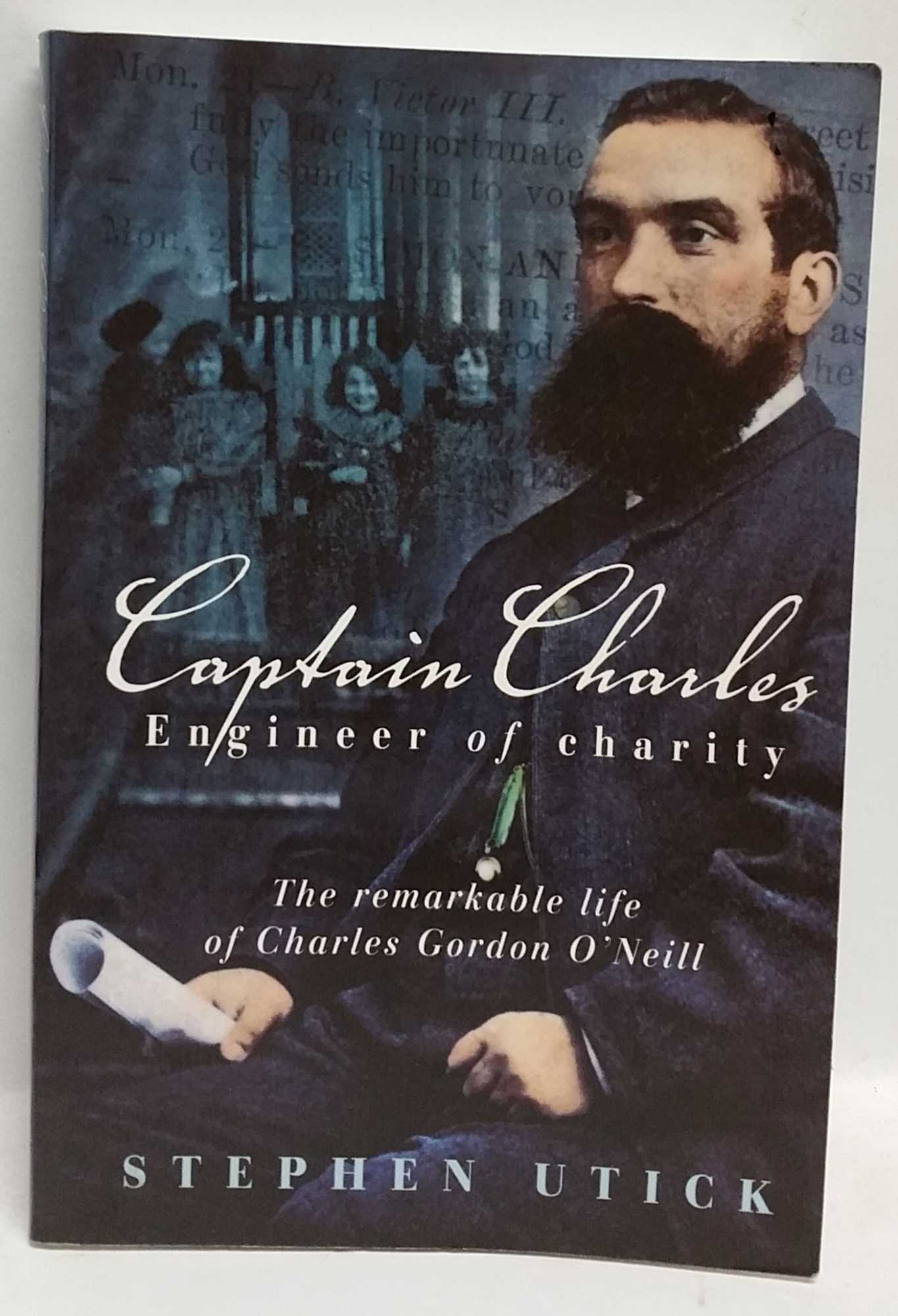 STEPHEN UTICK - Captain Charles: Engineer of Charity: The remarkable life of Charles Gordon O'Neill