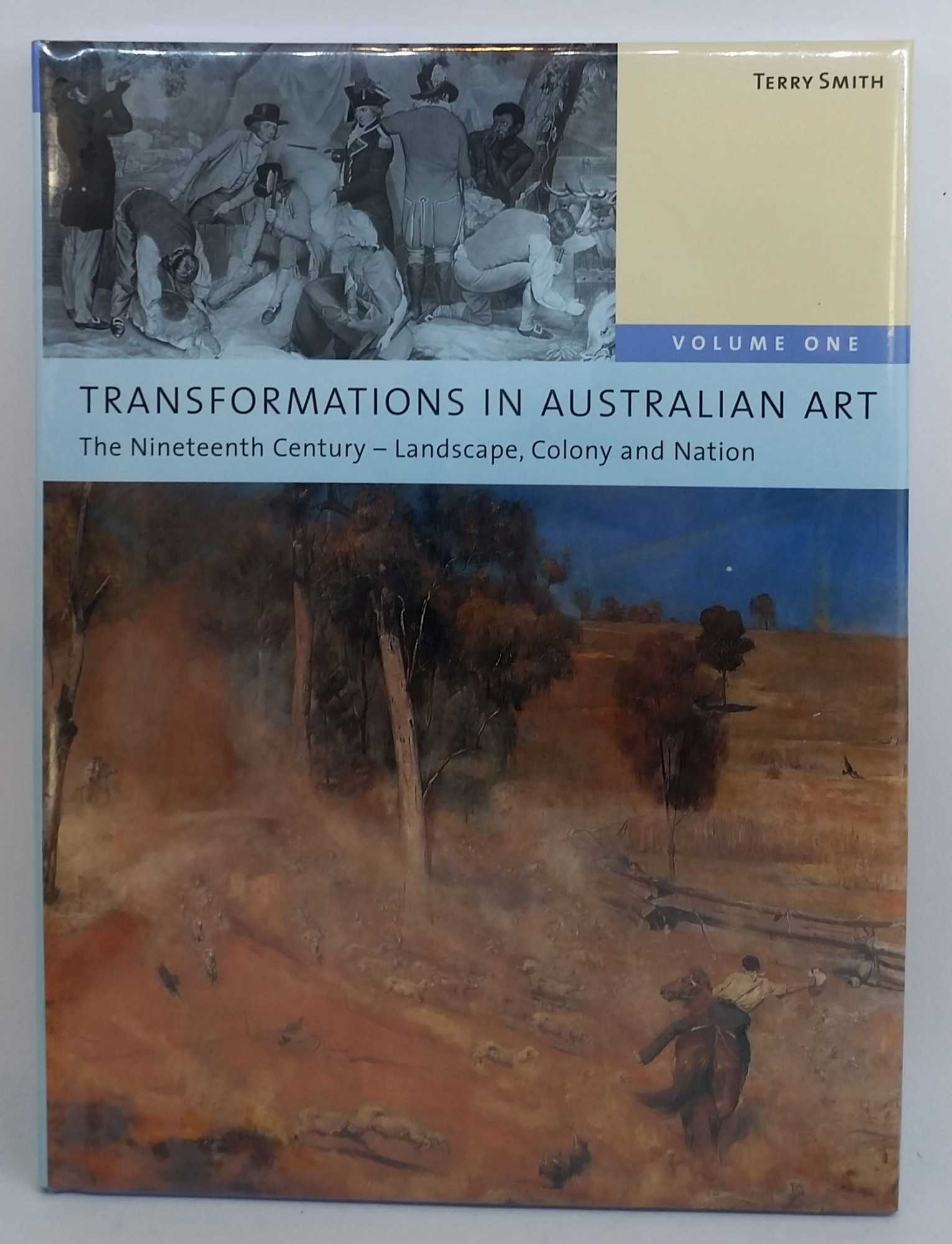 TERRY SMITH - Transformations In Australian Art Volume One: The Nineteenth Century - Landscape, Colony and Nation