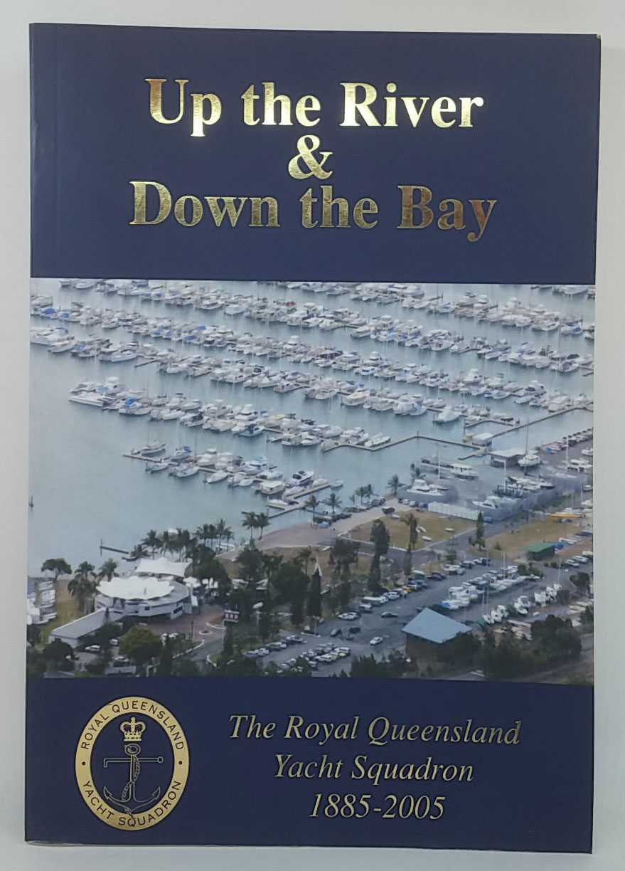THE ROYAL QUEENSLAND YACHT SQUADRON - Up the River and Down the Bay: The Royal Queensland Yacht Squadron, 1885-2005