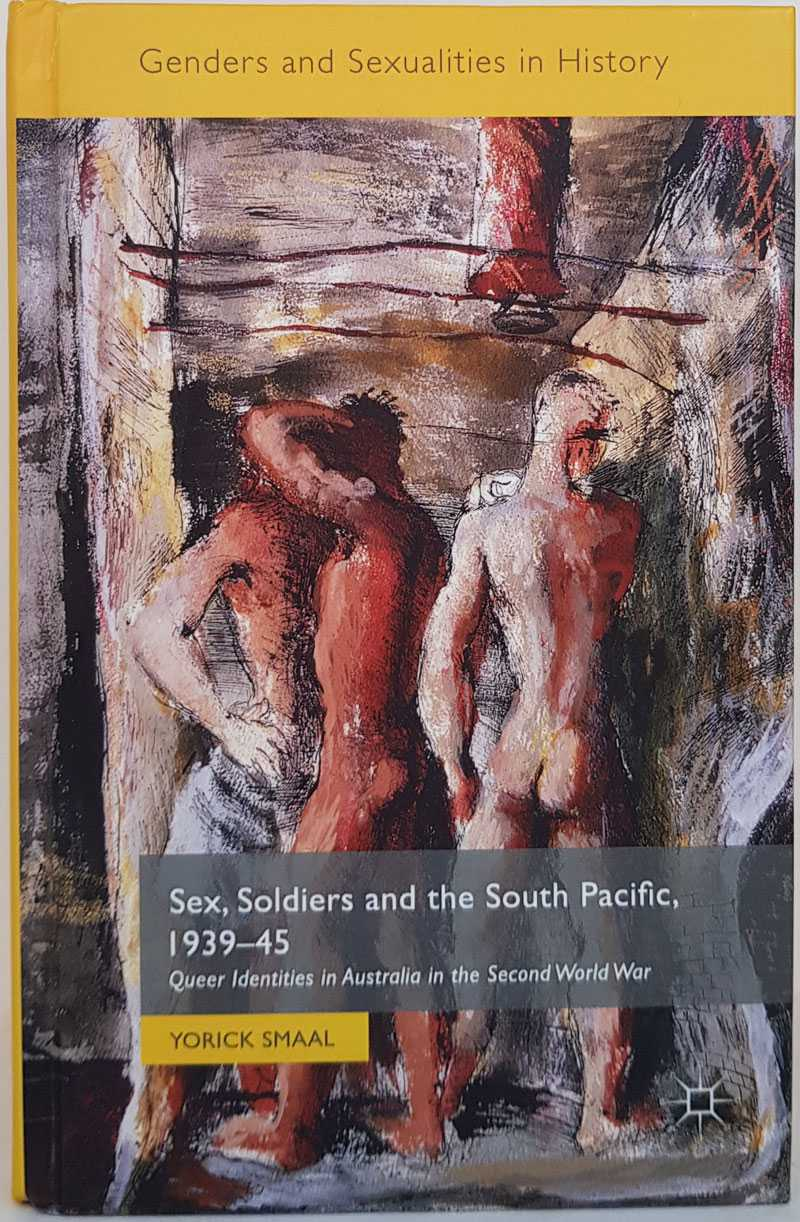 YORICK SMAAL - Sex, Soldiers and the South Pacific, 1939-45: Queer Identities in Australia in the Second World War